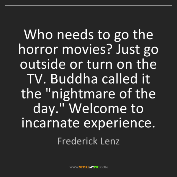 Frederick Lenz: Who needs to go the horror movies? Just go outside or...