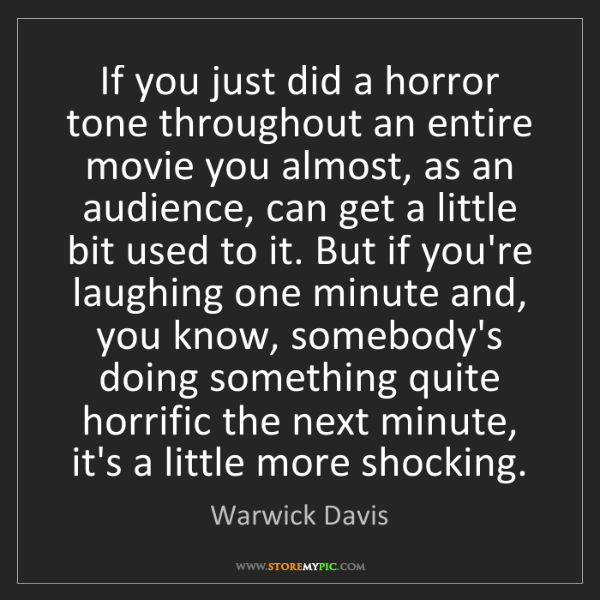 Warwick Davis: If you just did a horror tone throughout an entire movie...