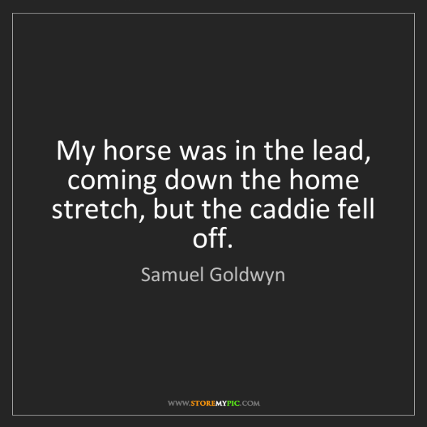 Samuel Goldwyn: My horse was in the lead, coming down the home stretch,...