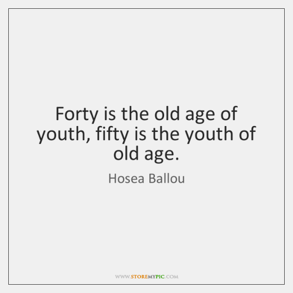 Forty is the old age of youth, fifty is the youth of ...
