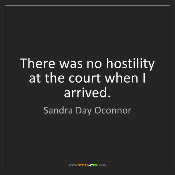 Sandra Day Oconnor: There was no hostility at the court when I arrived.