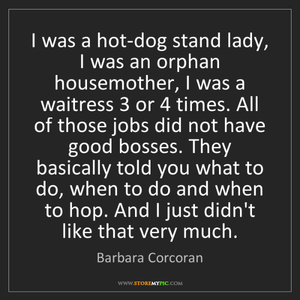 Barbara Corcoran: I was a hot-dog stand lady, I was an orphan housemother,...