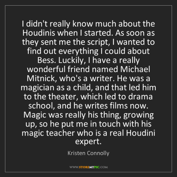 Kristen Connolly: I didn't really know much about the Houdinis when I started....