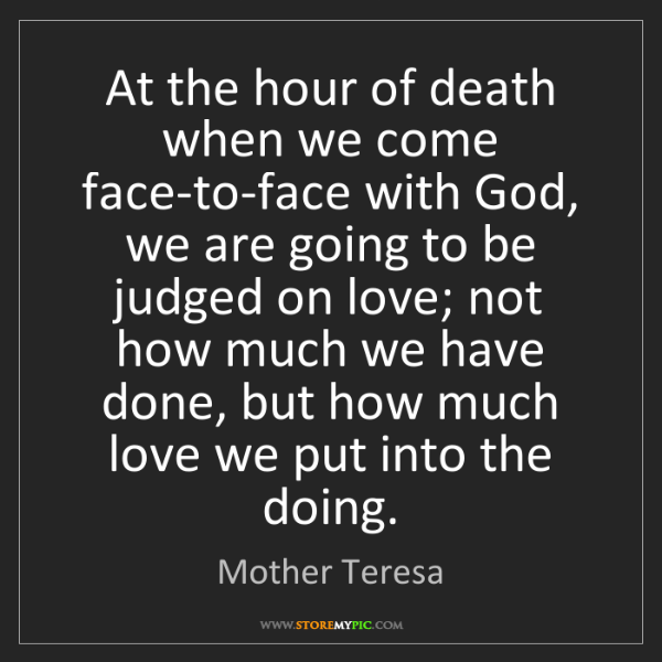 Mother Teresa: At the hour of death when we come face-to-face with God,...