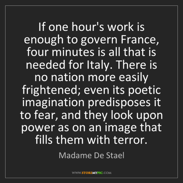 Madame De Stael: If one hour's work is enough to govern France, four minutes...