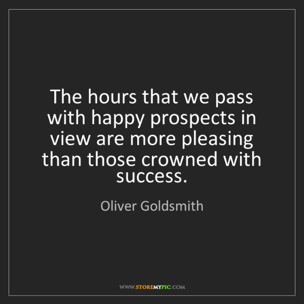 Oliver Goldsmith: The hours that we pass with happy prospects in view are...