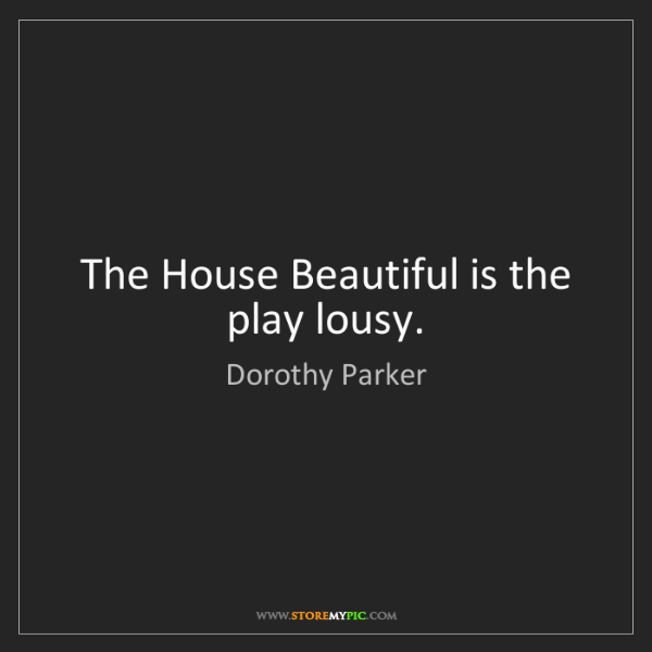 Dorothy Parker: The House Beautiful is the play lousy.