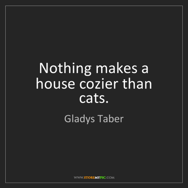 Gladys Taber: Nothing makes a house cozier than cats.