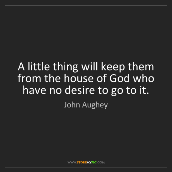 John Aughey: A little thing will keep them from the house of God who...