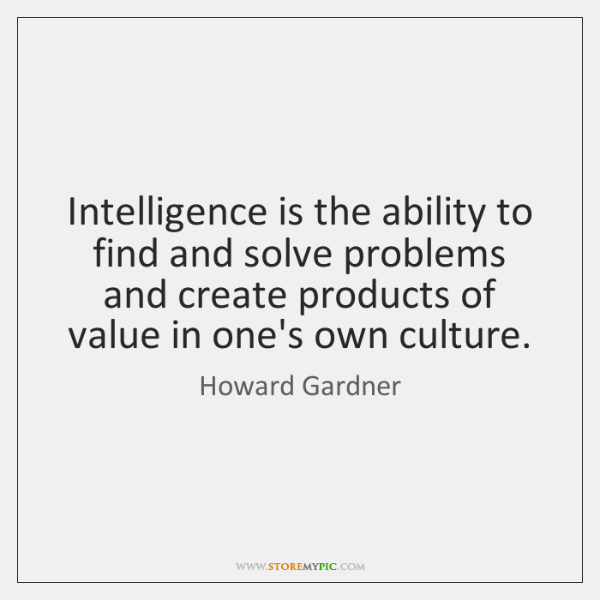 Intelligence is the ability to find and solve problems and create products ...