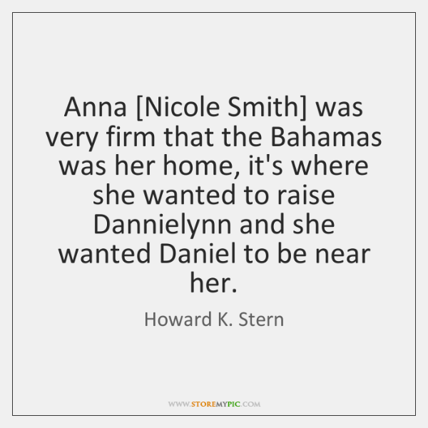Anna [Nicole Smith] was very firm that the Bahamas was her home, ...