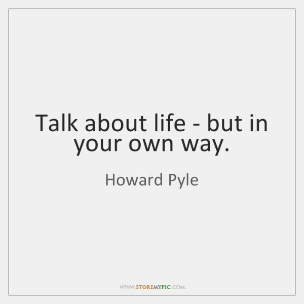 Talk about life - but in your own way.
