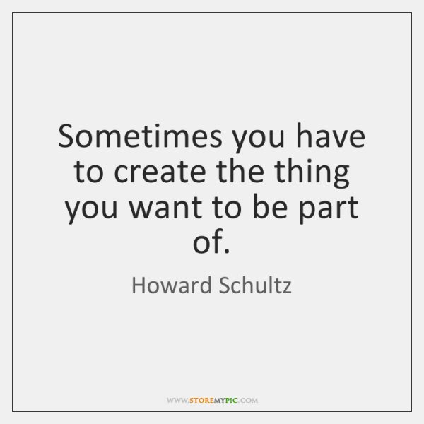 Sometimes you have to create the thing you want to be part ...