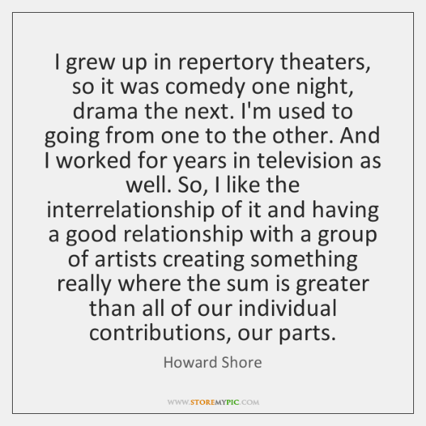 I grew up in repertory theaters, so it was comedy one night, ...