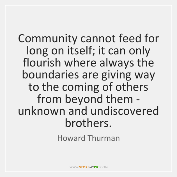 Community cannot feed for long on itself; it can only flourish where ...