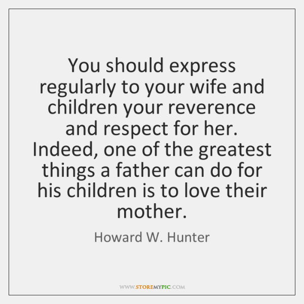 You should express regularly to your wife and children your reverence and ...