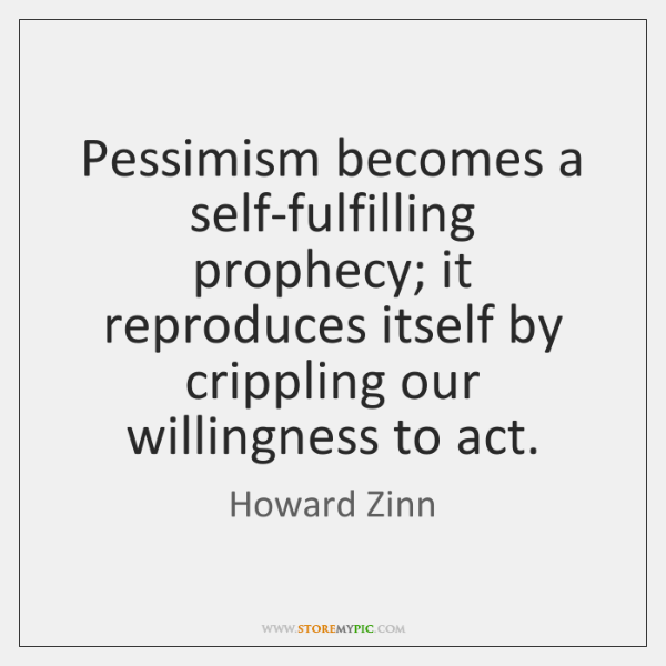 Pessimism becomes a self-fulfilling prophecy; it reproduces itself by crippling our willingness ...