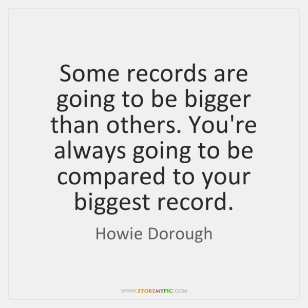 Some records are going to be bigger than others. You're always going ...