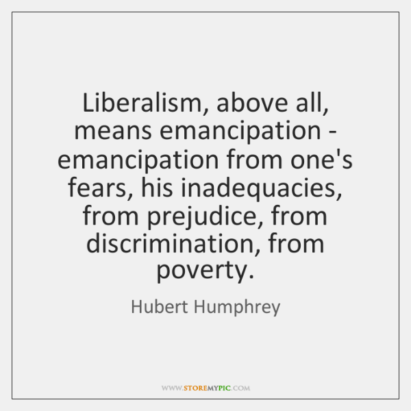 Liberalism, above all, means emancipation - emancipation from one's fears, his inadequacies, ...