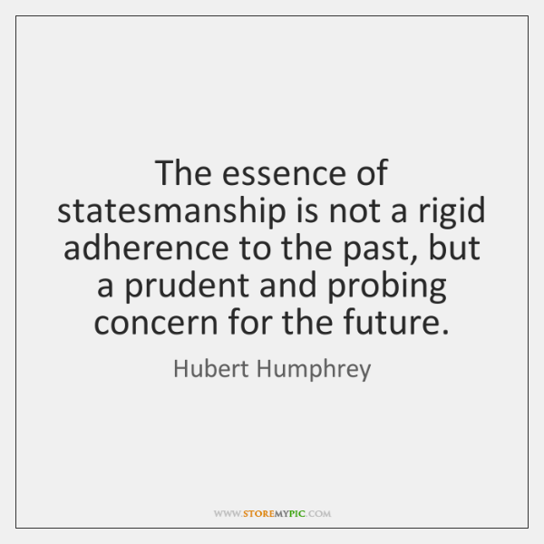 The essence of statesmanship is not a rigid adherence to the past, ...