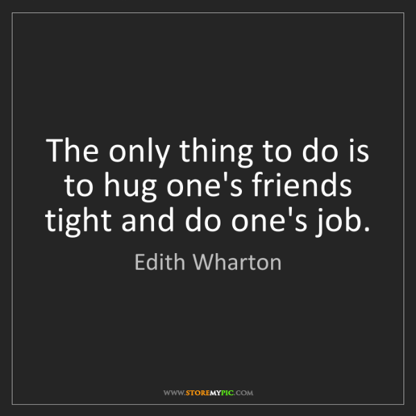 Edith Wharton: The only thing to do is to hug one's friends tight and...