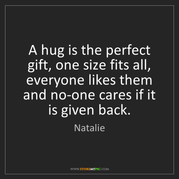 Natalie: A hug is the perfect gift, one size fits all, everyone...