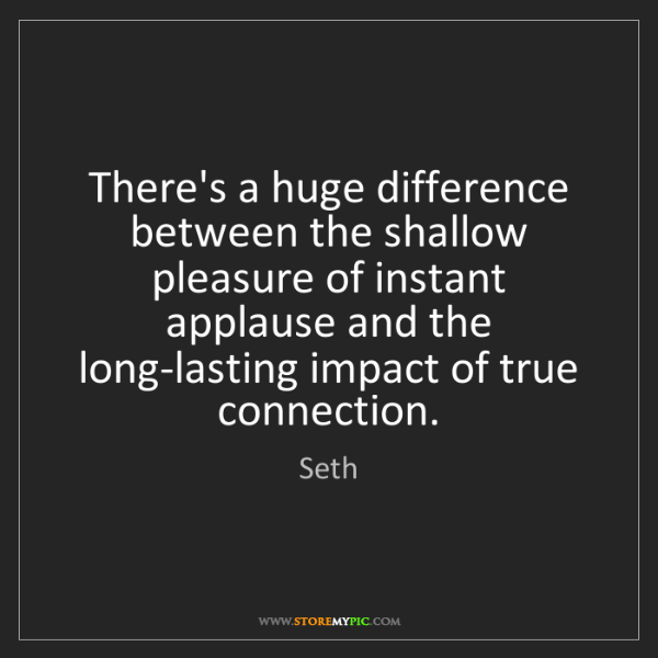 Seth: There's a huge difference between the shallow pleasure...