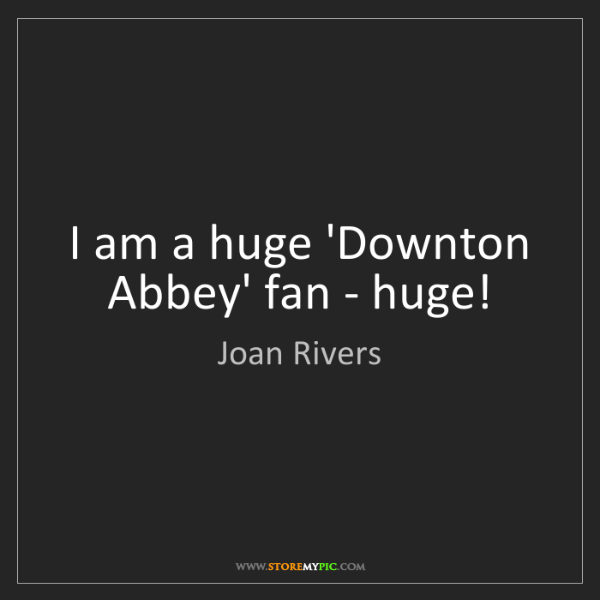 Joan Rivers: I am a huge 'Downton Abbey' fan - huge!