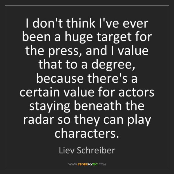 Liev Schreiber: I don't think I've ever been a huge target for the press,...
