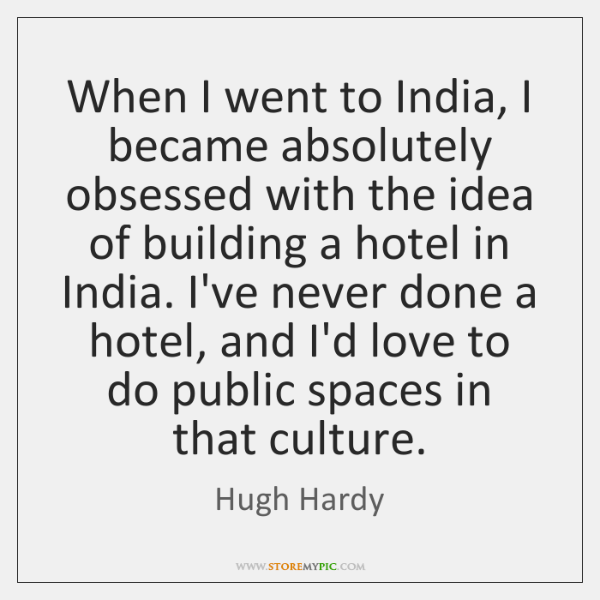 When I went to India, I became absolutely obsessed with the idea ...