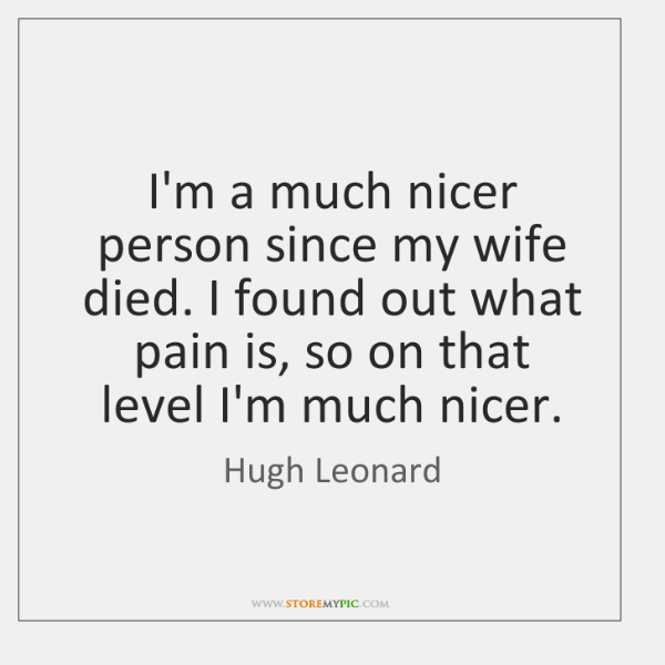 I'm a much nicer person since my wife died. I found out ...