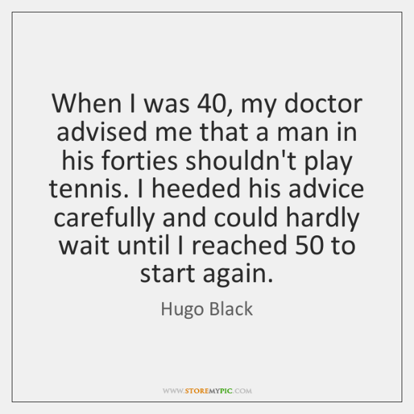 When I was 40, my doctor advised me that a man in his ...