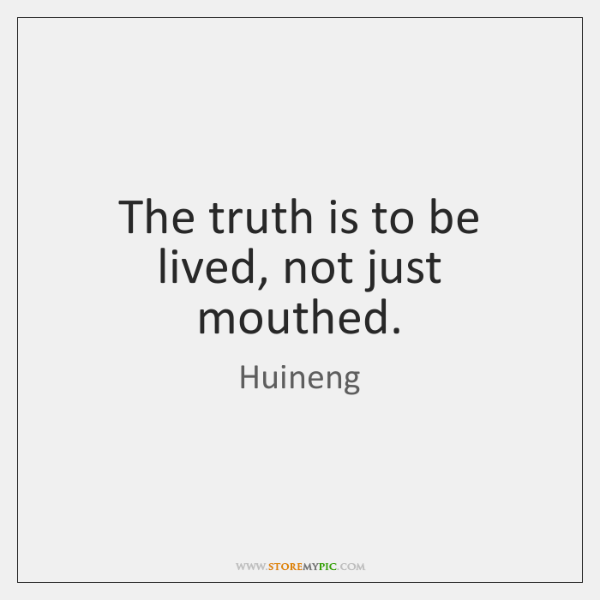 The truth is to be lived, not just mouthed.
