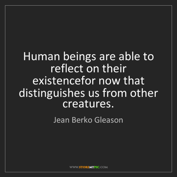 Jean Berko Gleason: Human beings are able to reflect on their existencefor...