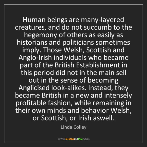 Linda Colley: Human beings are many-layered creatures, and do not succumb...