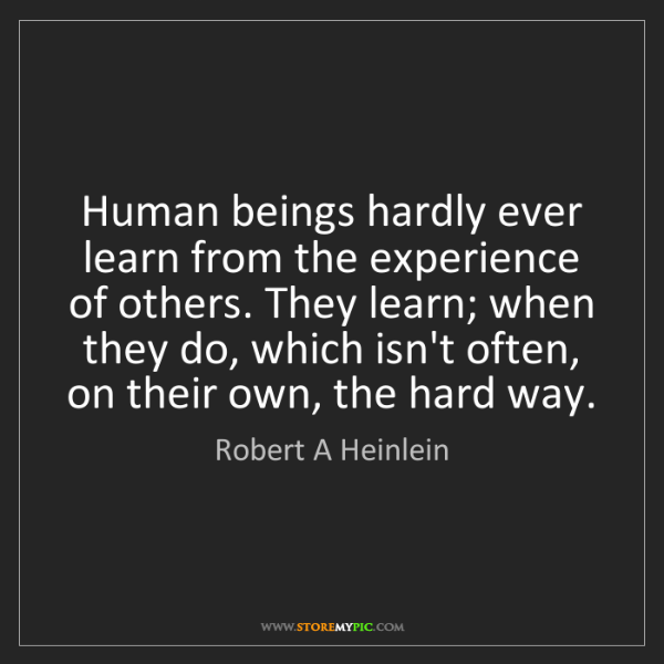 Robert A Heinlein: Human beings hardly ever learn from the experience of...