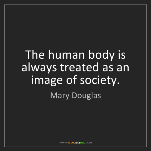Mary Douglas: The human body is always treated as an image of society.