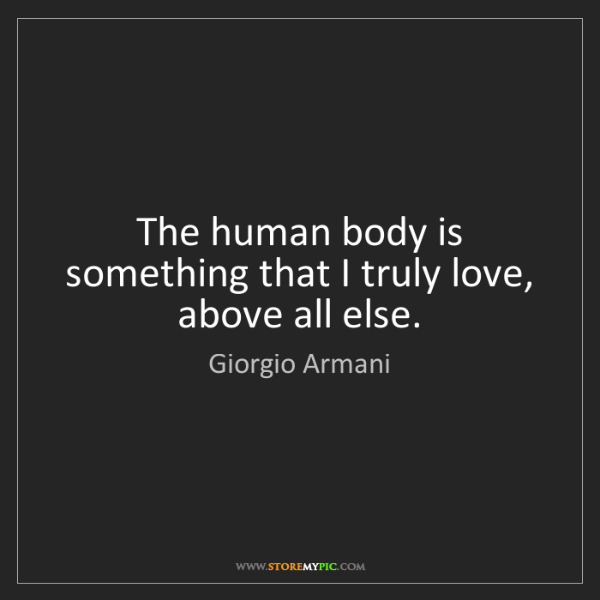 Giorgio Armani: The human body is something that I truly love, above...