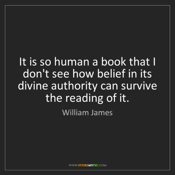 William James: It is so human a book that I don't see how belief in...