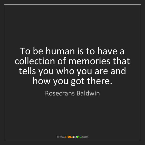 Rosecrans Baldwin: To be human is to have a collection of memories that...