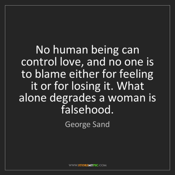 George Sand: No human being can control love, and no one is to blame...
