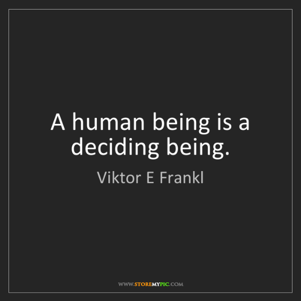 Viktor E Frankl: A human being is a deciding being.