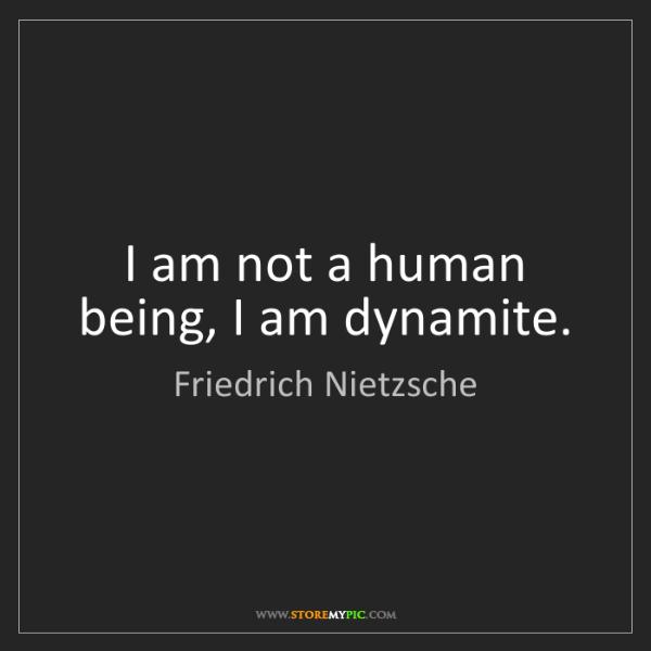 Friedrich Nietzsche: I am not a human being, I am dynamite.