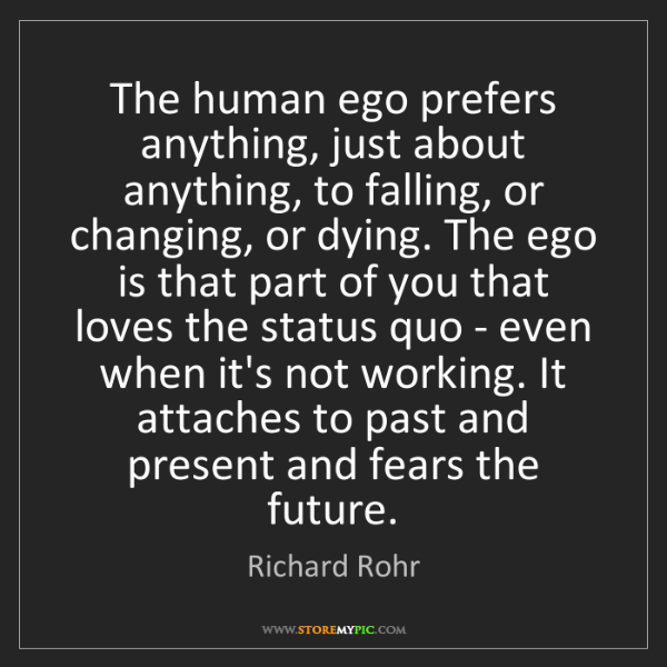 Richard Rohr: The human ego prefers anything, just about anything,...