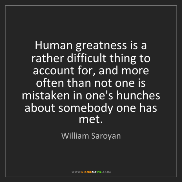 William Saroyan: Human greatness is a rather difficult thing to account...