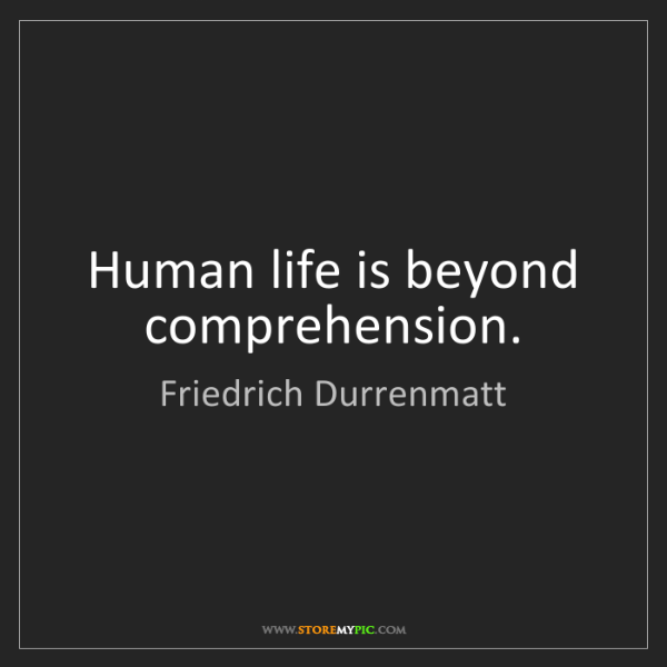 Friedrich Durrenmatt: Human life is beyond comprehension.
