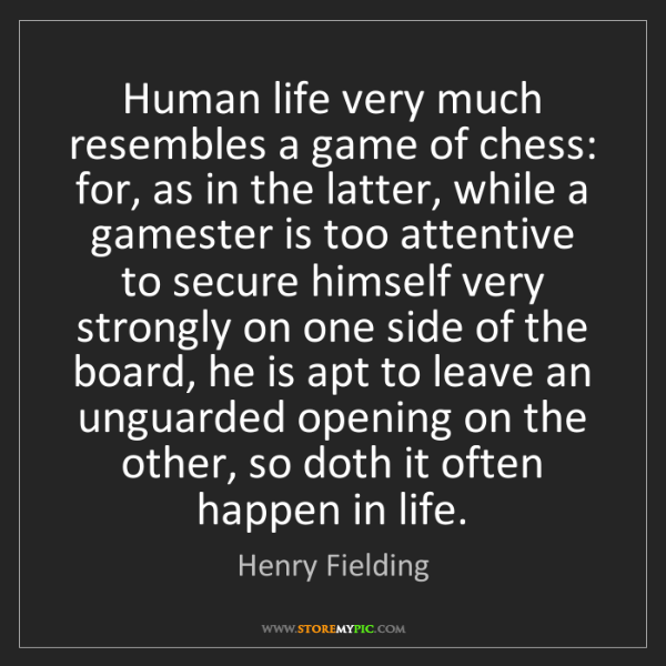 Henry Fielding: Human life very much resembles a game of chess: for,...