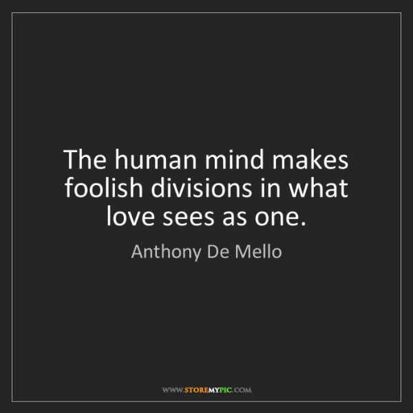 Anthony De Mello: The human mind makes foolish divisions in what love sees...