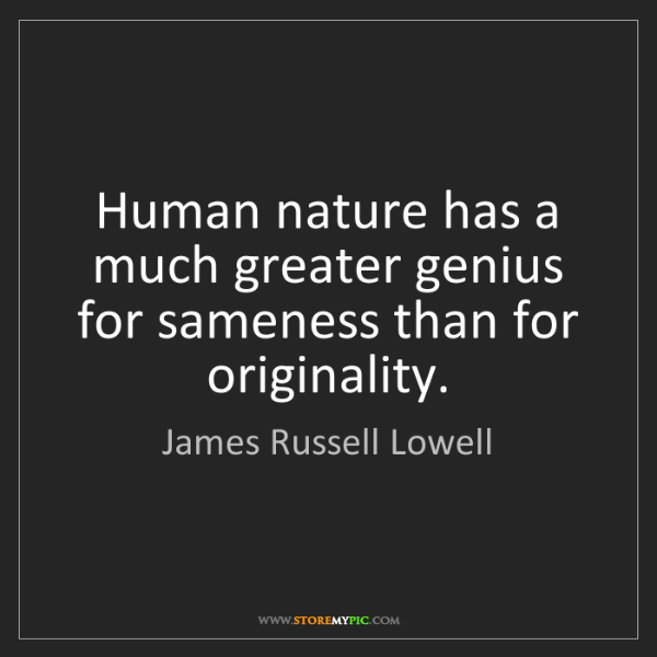 James Russell Lowell: Human nature has a much greater genius for sameness than...