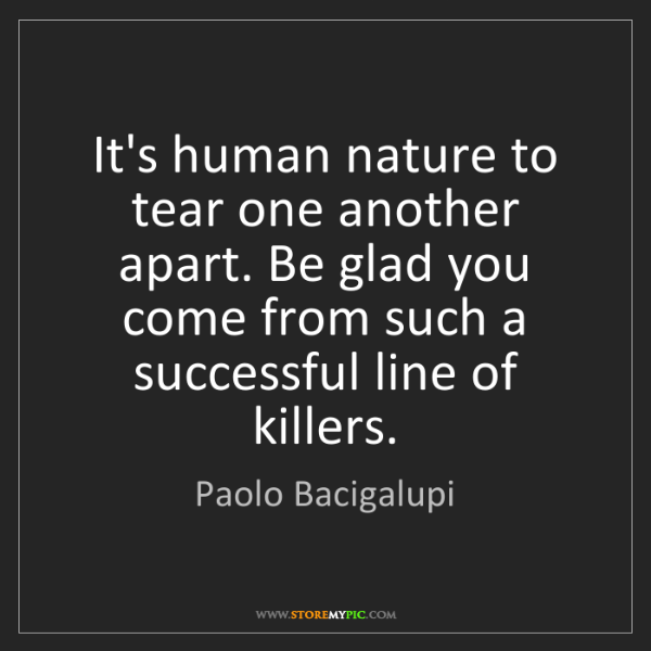 Paolo Bacigalupi: It's human nature to tear one another apart. Be glad...